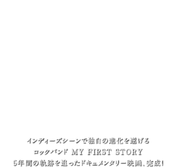MY FIRST STORY Documentary Film -全心- インディーズにこだわり続け、独自の進化を遂げるロックバンドMYFIRSTSTORY5年間の軌跡を追ったドキュメンタリー映画、完成!